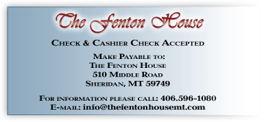 Checks and cashier checks accepted. Please make checks payable to. The Fenton House, 170 Duncan District Road, Sheridan MT 59749. Please call (406) 842-5211 for more information.
